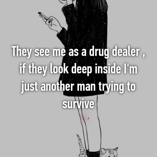 They see me as a drug dealer , if they look deep inside I'm just another man trying to survive