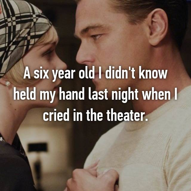 A six year old I didn't know held my hand last night when I cried in the theater.