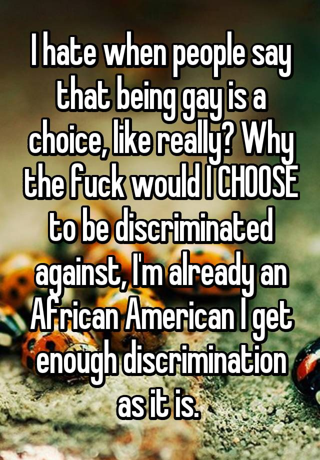 I hate when people say that being gay is a choice, like really? Why the fuck would I CHOOSE to be discriminated against, I