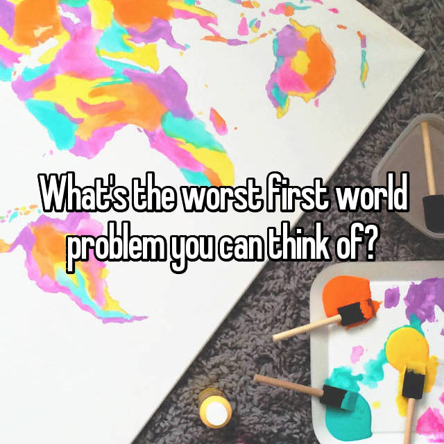 What's the worst first world problem you can think of?