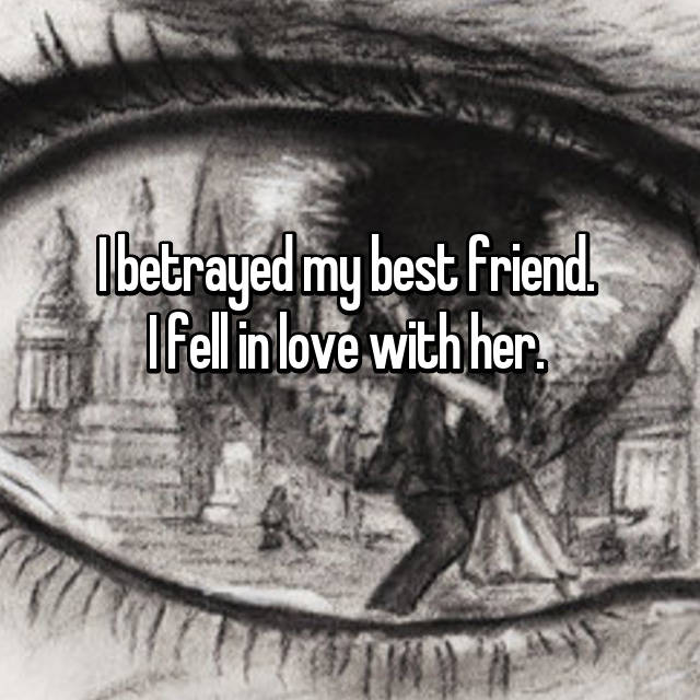I betrayed my best friend.  I fell in love with her.