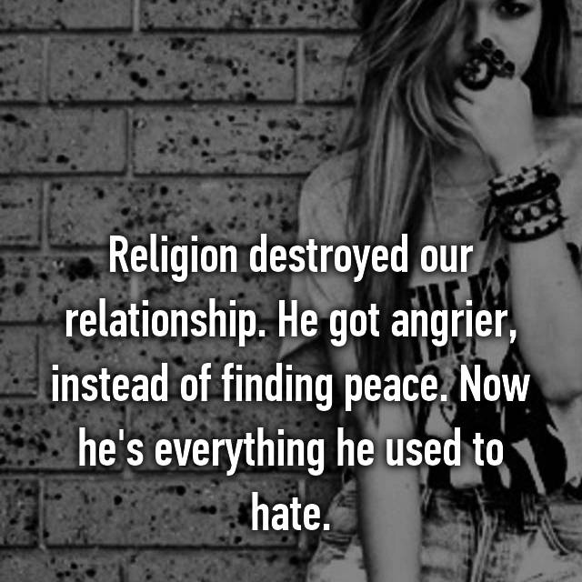 Religion destroyed our relationship. He got angrier, instead of finding peace. Now he's everything he used to hate.