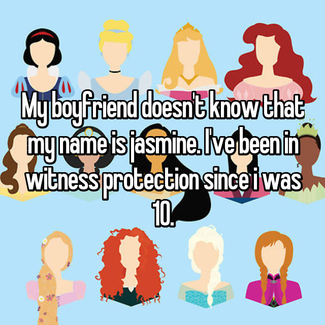 My boyfriend doesn't know that my name is jasmine. I've been in witness protection since i was 10.