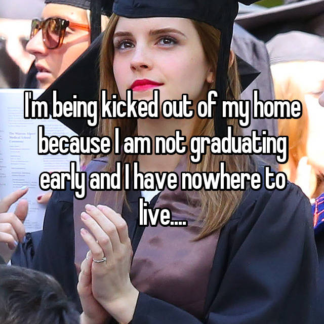 I'm being kicked out of my home because I am not graduating early and I have nowhere to live....