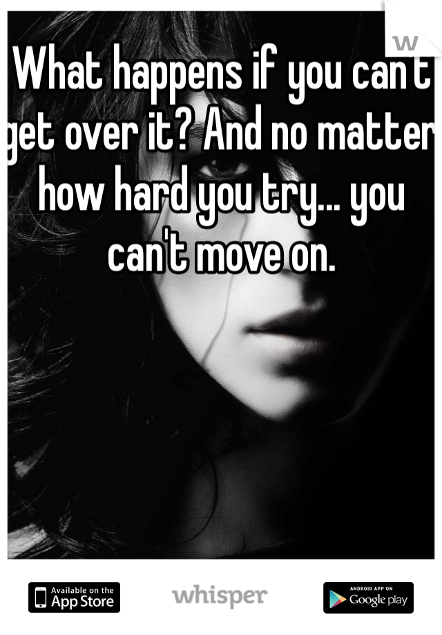 What happens if you can't get over it? And no matter how hard you try... you can't move on.