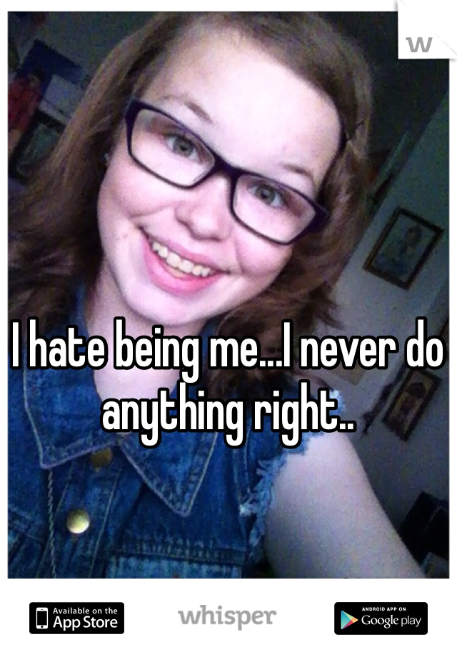 I hate being me...I never do anything right..