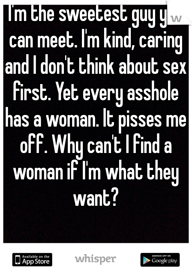 I'm the sweetest guy you can meet. I'm kind, caring and I don't think about sex first. Yet every asshole has a woman. It pisses me off. Why can't I find a woman if I'm what they want?