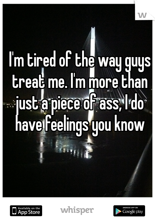 I'm tired of the way guys treat me. I'm more than just a piece of ass, I do have feelings you know