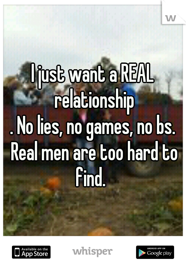 I just want a REAL relationship . No lies, no games, no bs. Real men are too hard to find.