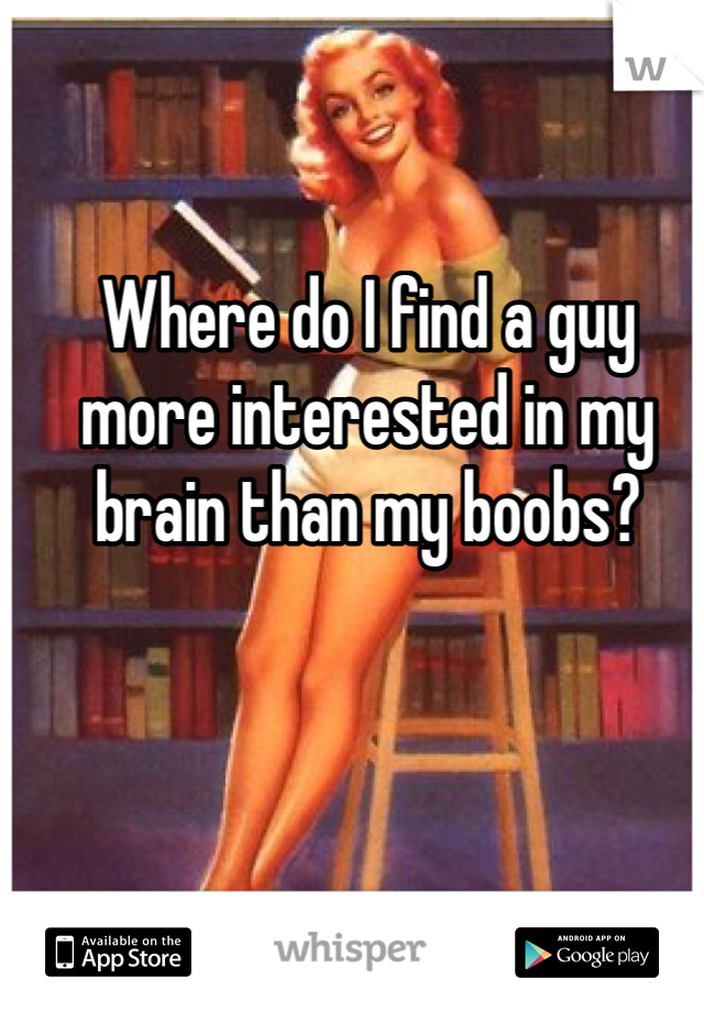 Where do I find a guy more interested in my brain than my boobs?