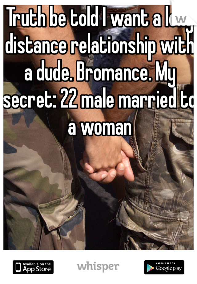 Truth be told I want a long distance relationship with a dude. Bromance. My secret: 22 male married to a woman