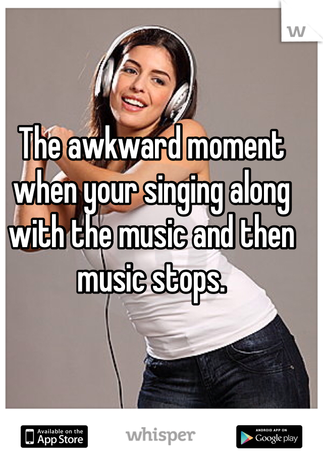 The awkward moment when your singing along with the music and then music stops.