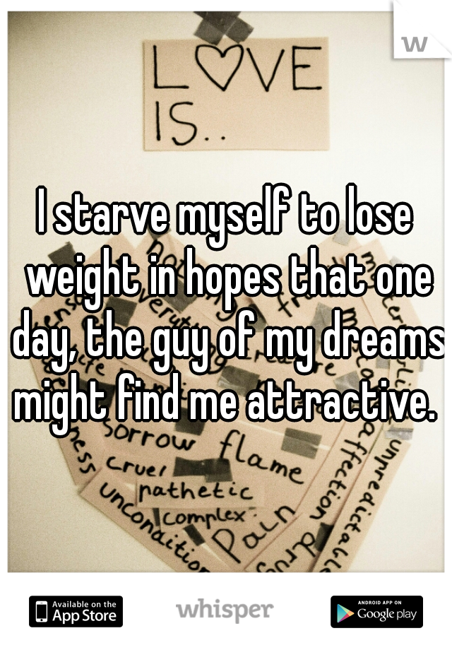 I starve myself to lose weight in hopes that one day, the guy of my dreams might find me attractive.