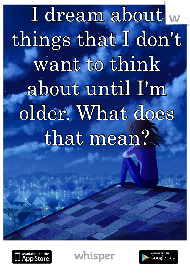 I dream about things that I don't want to think about until I'm older. What does that mean?