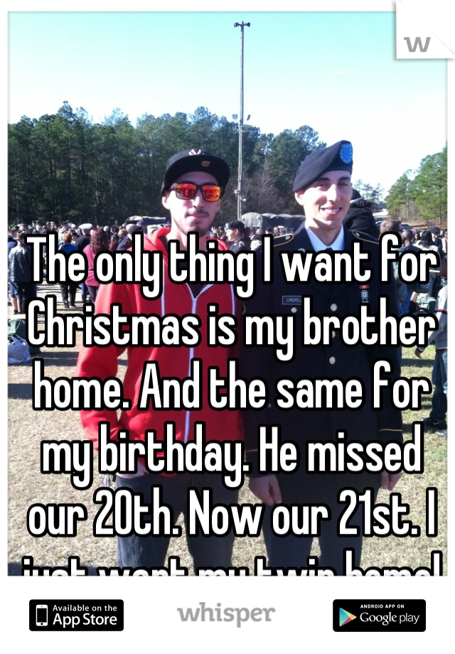 The only thing I want for Christmas is my brother home. And the same for my birthday. He missed our 20th. Now our 21st. I just want my twin home!