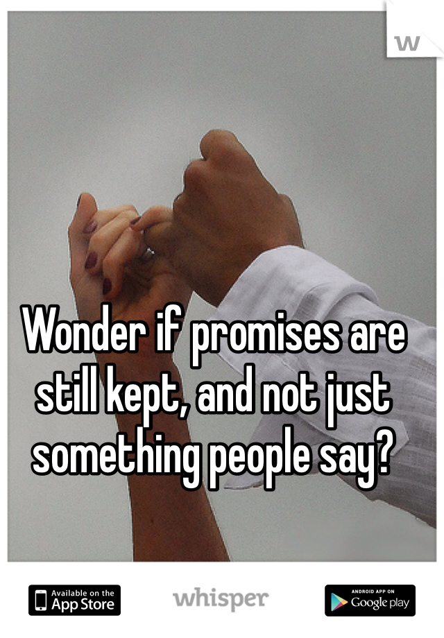 Wonder if promises are still kept, and not just something people say?