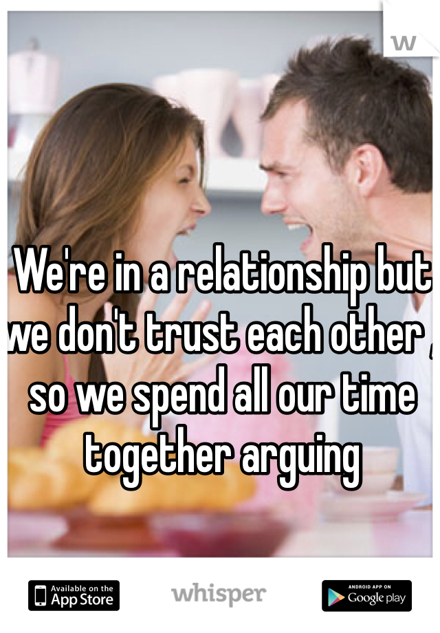 We're in a relationship but we don't trust each other , so we spend all our time together arguing