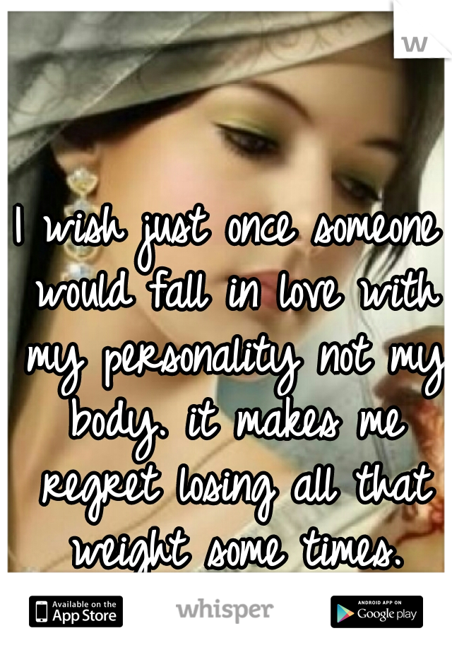 I wish just once someone would fall in love with my personality not my body. it makes me regret losing all that weight some times.