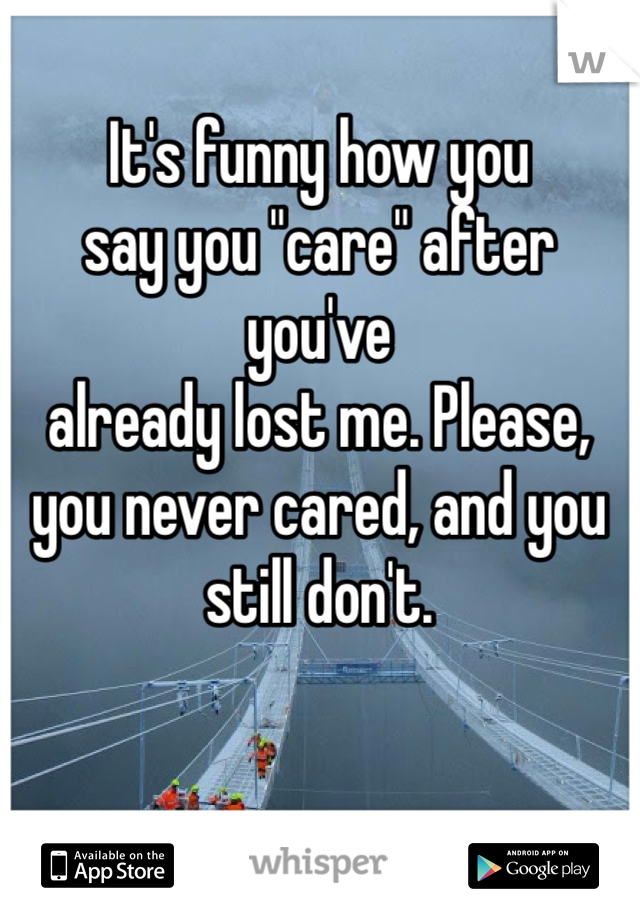 """It's funny how you  say you """"care"""" after you've  already lost me. Please,  you never cared, and you still don't."""
