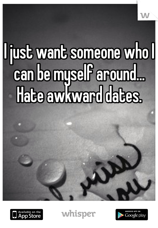 I just want someone who I can be myself around...  Hate awkward dates.
