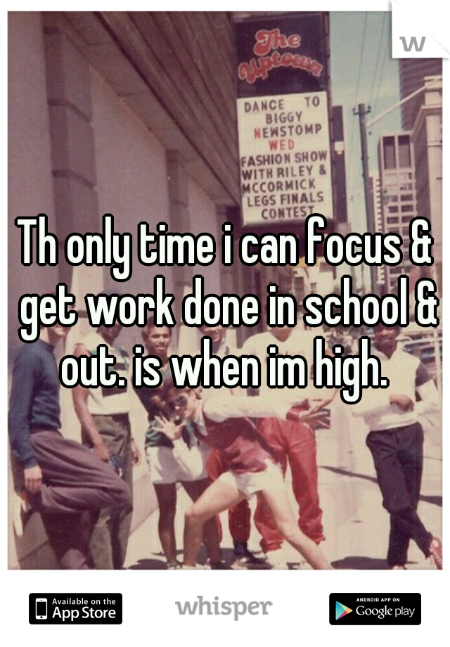 Th only time i can focus & get work done in school & out. is when im high.