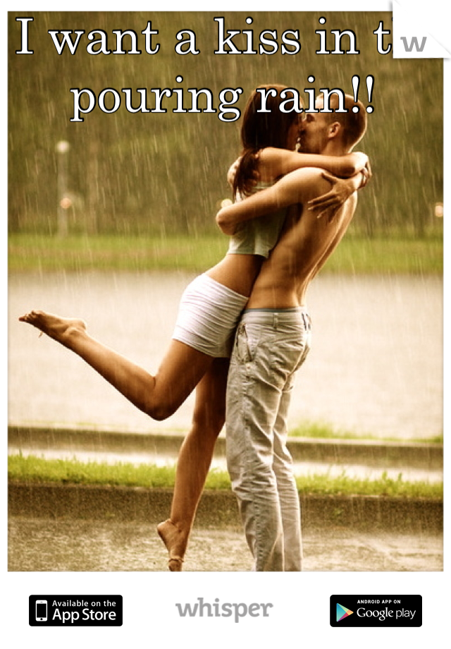 I want a kiss in the pouring rain!!