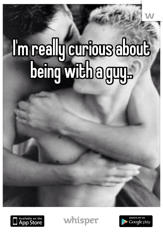 I'm really curious about being with a guy..