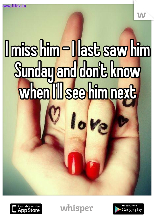 I miss him - I last saw him Sunday and don't know when I'll see him next