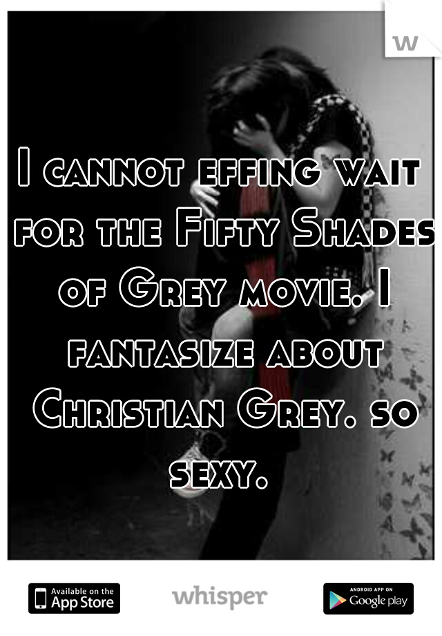 I cannot effing wait for the Fifty Shades of Grey movie. I fantasize about Christian Grey. so sexy.