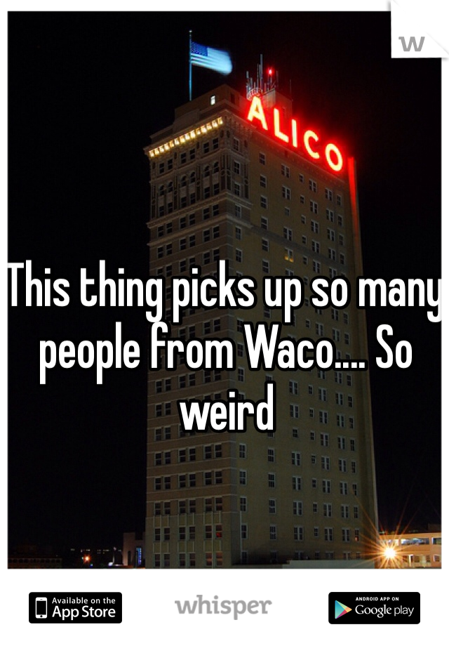 This thing picks up so many people from Waco.... So weird