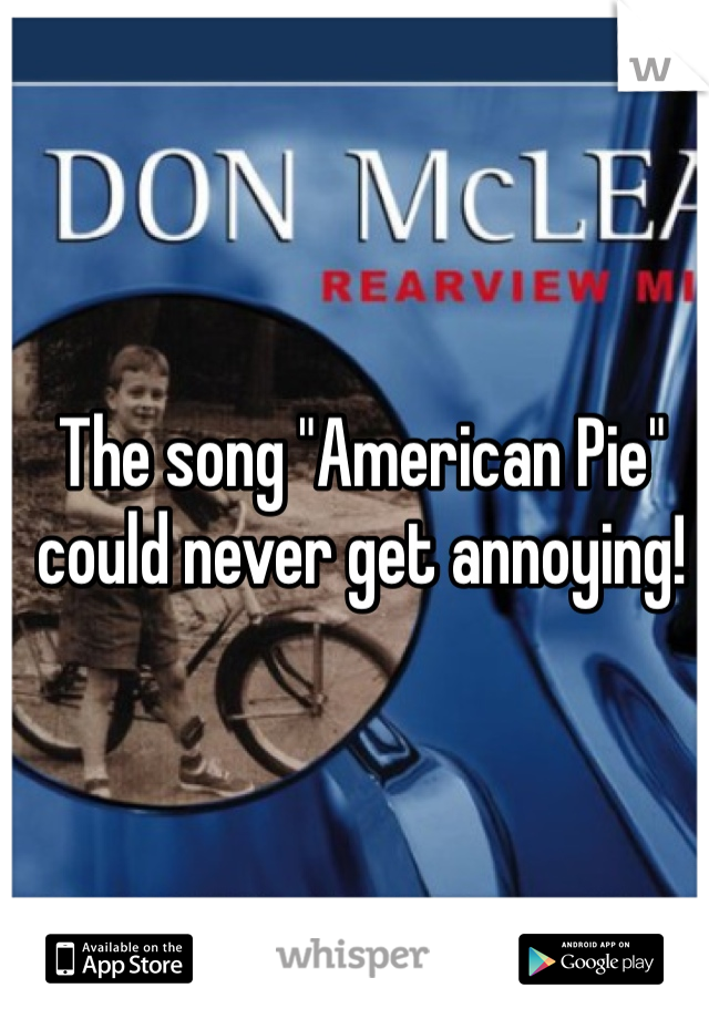 """The song """"American Pie"""" could never get annoying!"""