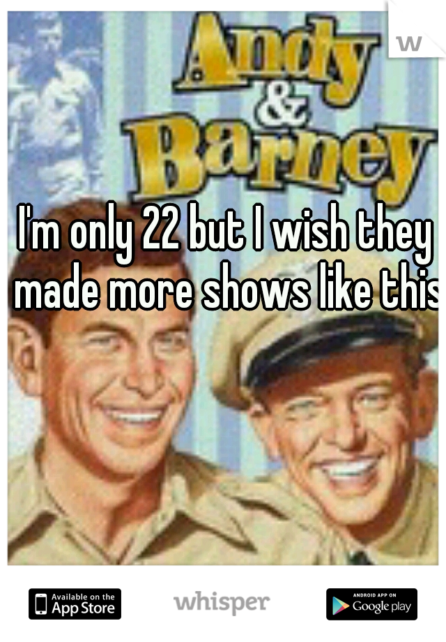 I'm only 22 but I wish they made more shows like this.
