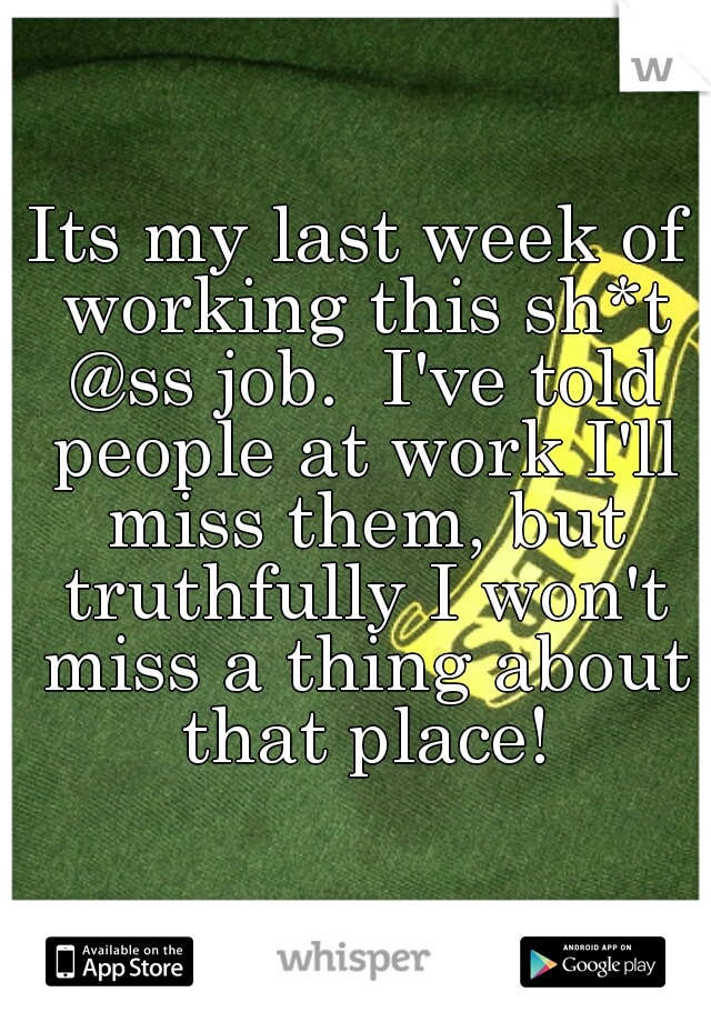 Its my last week of working this sh*t @ss job.  I've told people at work I'll miss them, but truthfully I won't miss a thing about that place!