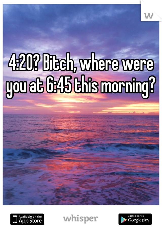 4:20? Bitch, where were you at 6:45 this morning?