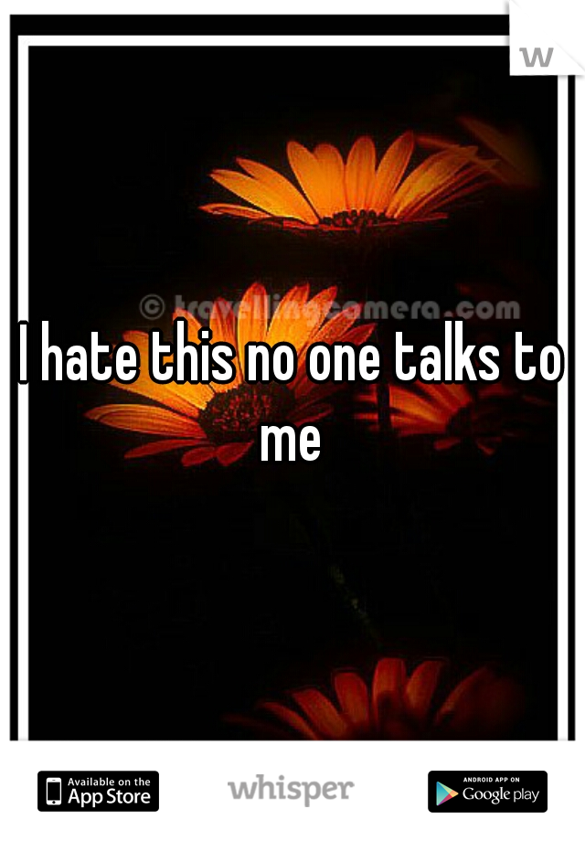 I hate this no one talks to me