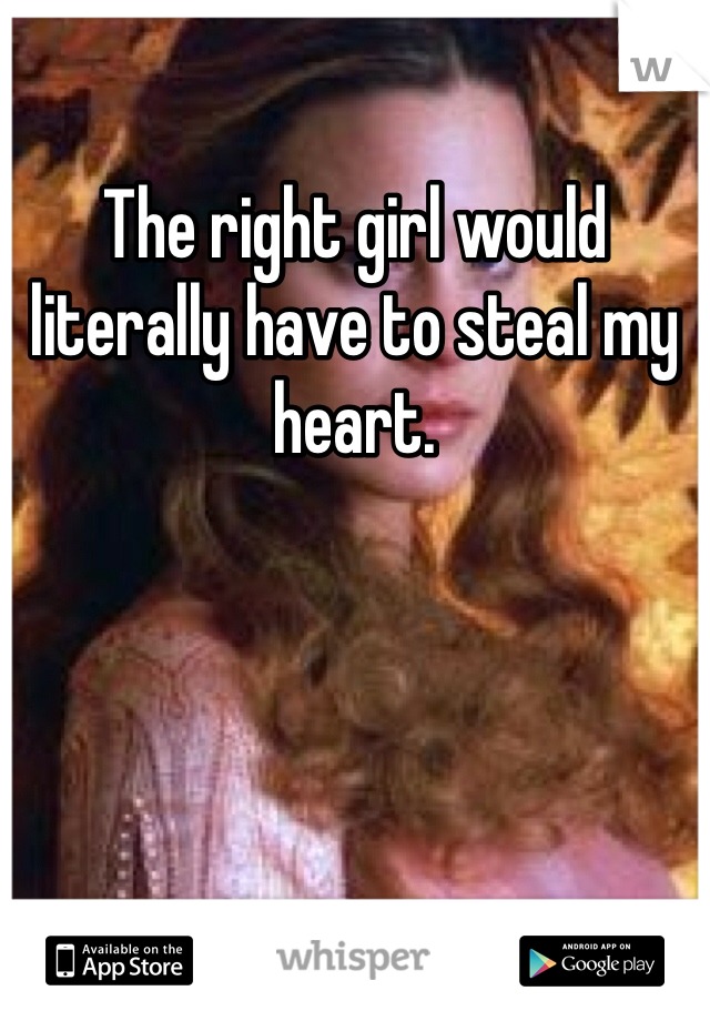 The right girl would literally have to steal my heart.