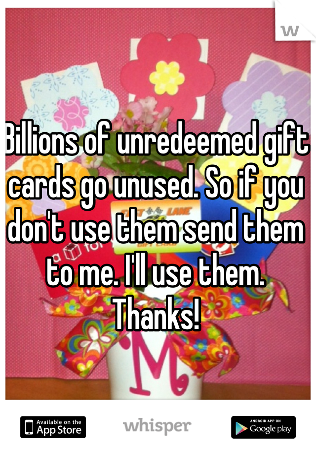 Billions of unredeemed gift cards go unused. So if you don't use them send them to me. I'll use them. Thanks!