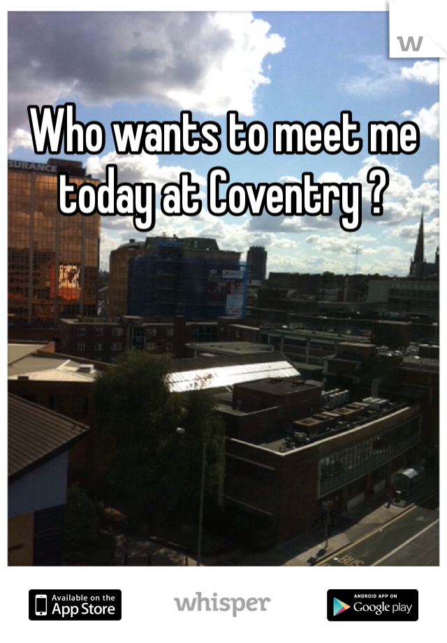 Who wants to meet me today at Coventry ?