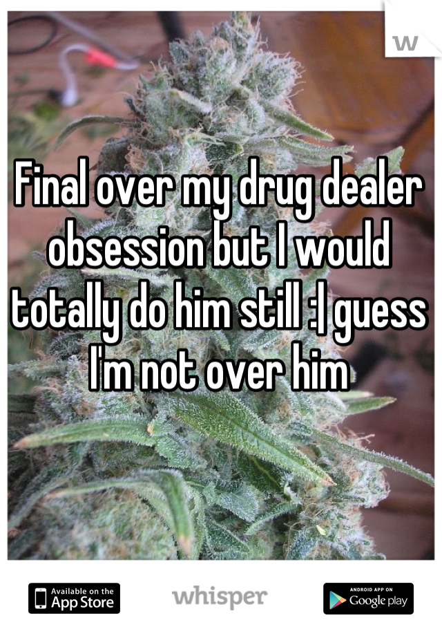 Final over my drug dealer obsession but I would totally do him still :| guess I'm not over him