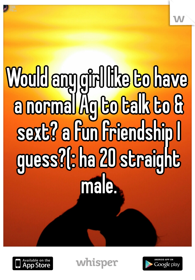 Would any girl like to have a normal Ag to talk to & sext? a fun friendship I guess?(: ha 20 straight male.