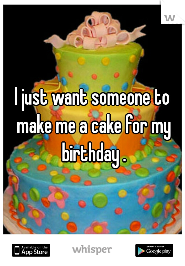 I just want someone to make me a cake for my birthday .
