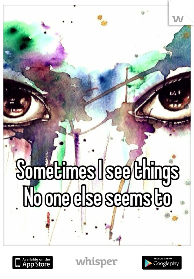 Sometimes I see things  No one else seems to