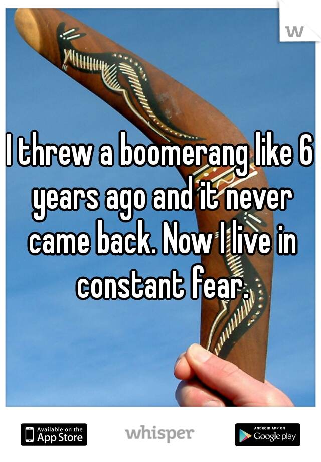 I threw a boomerang like 6 years ago and it never came back. Now I live in constant fear.