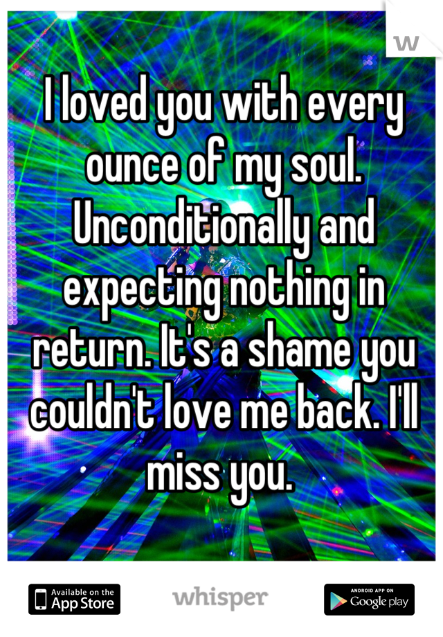 I loved you with every ounce of my soul. Unconditionally and expecting nothing in return. It's a shame you couldn't love me back. I'll miss you.