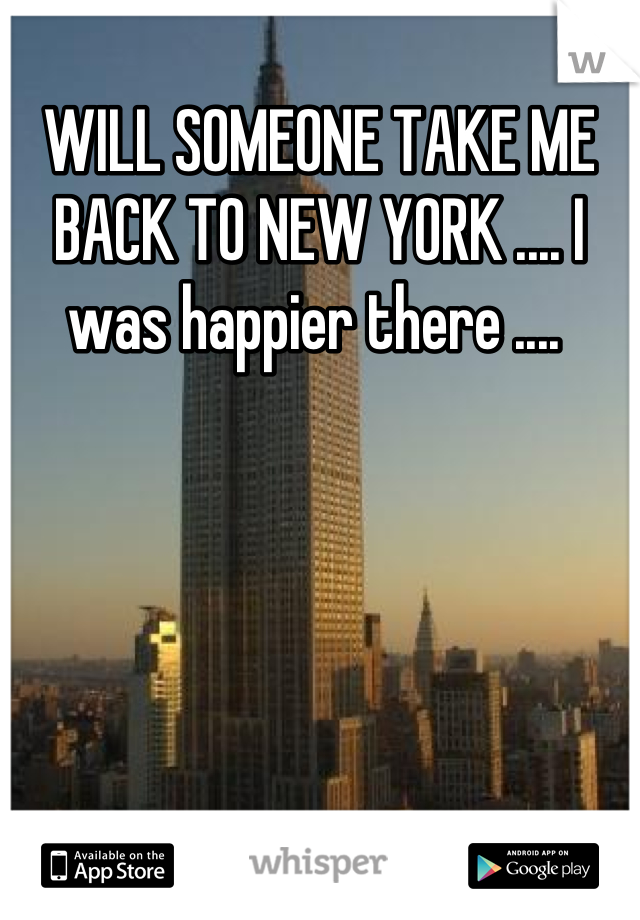 WILL SOMEONE TAKE ME BACK TO NEW YORK .... I was happier there ....