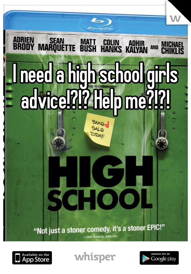 I need a high school girls advice!?!? Help me?!?!