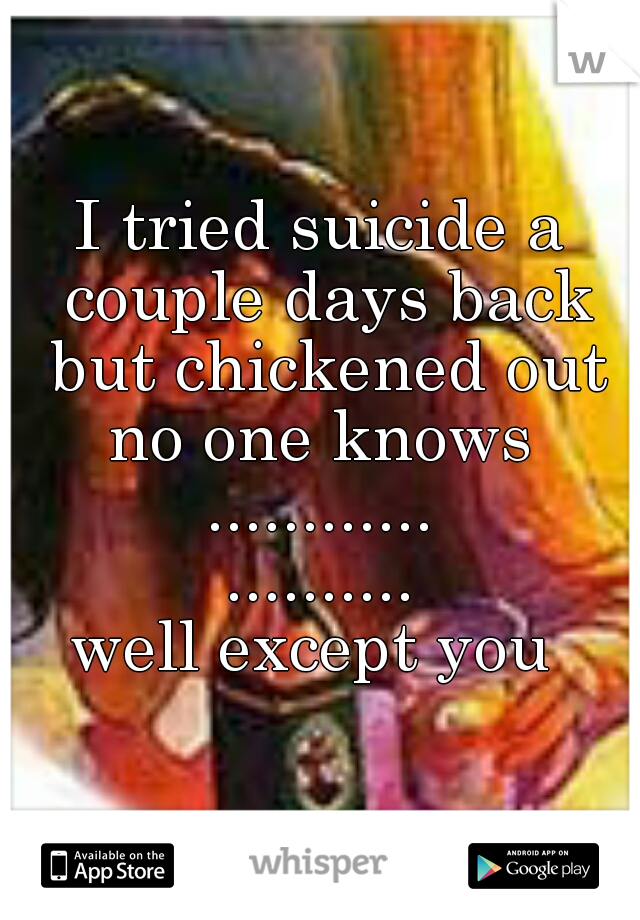 I tried suicide a couple days back but chickened out no one knows  ............ .......... well except you
