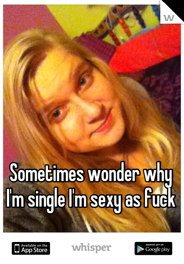Sometimes wonder why I'm single I'm sexy as fuck
