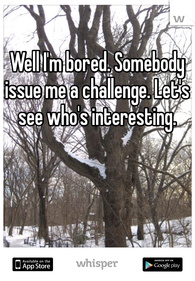 Well I'm bored. Somebody issue me a challenge. Let's see who's interesting.