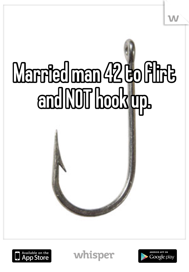 Married man 42 to flirt and NOT hook up.
